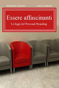 Renato Tonon & Luca Tonon - Essere affascinanti - Le regole del Personal Branding